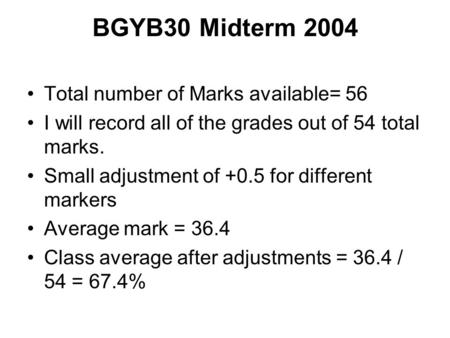 BGYB30 Midterm 2004 Total number of Marks available= 56 I will record all of the grades out of 54 total marks. Small adjustment of +0.5 for different markers.
