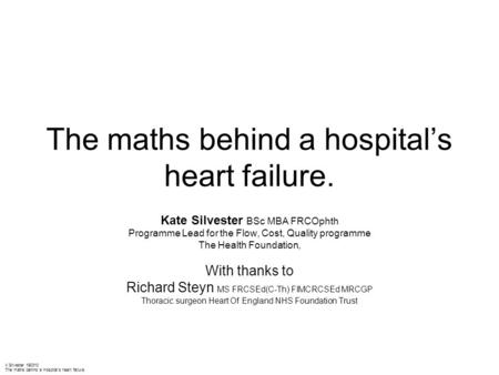 K Silvester 190310 The maths behind a Hospital's heart failure The maths behind a hospital's heart failure. Kate Silvester BSc MBA FRCOphth Programme Lead.