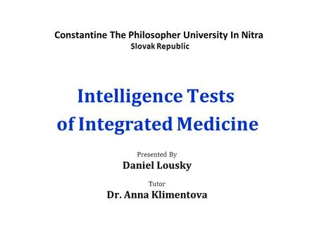 Constantine The Philosopher University In Nitra Slovak Republic Intelligence Tests of Integrated Medicine Presented By Daniel Lousky Tutor Dr. Anna Klimentova.