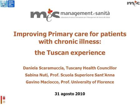 Improving Primary care for patients with chronic illness: the Tuscan experience Daniela Scaramuccia, Tuscany Health Councillor Sabina Nuti, Prof. Scuola.