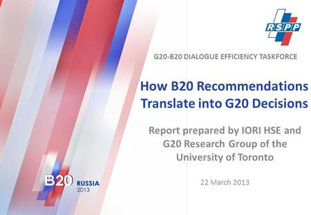 How B20 Recommendations Translate into G20 Decisions Report prepared by IORI HSE and G20 Research Group of the University of Toronto 22 March 2013 G20-B20.