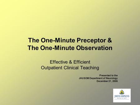 The One-Minute Preceptor & The One-Minute Observation Effective & Efficient Outpatient Clinical Teaching Presented to the JHUSOM Department of Neurology.