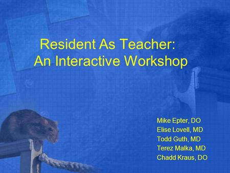 Resident As Teacher: An Interactive Workshop Mike Epter, DO Elise Lovell, MD Todd Guth, MD Terez Malka, MD Chadd Kraus, DO.