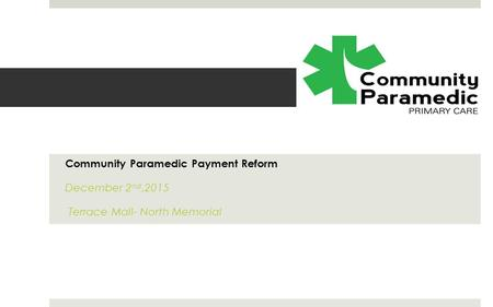 Community Paramedic Payment Reform December 2 nd,2015 Terrace Mall- North Memorial.