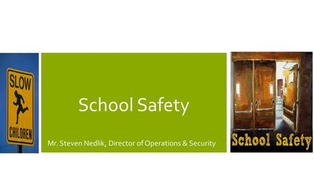 School Safety Mr. Steven Nedlik, Director of Operations & Security.