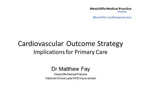 Cardiovascular Outcome Strategy Implications for Primary Care Westcliffe Medical Practice Shipley Westcliffe Cardiology Service Dr Matthew Fay Westcliffe.