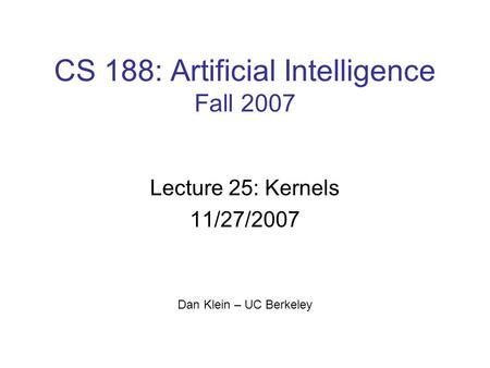 CS 188: Artificial Intelligence Fall 2007 Lecture 25: Kernels 11/27/2007 Dan Klein – UC Berkeley.
