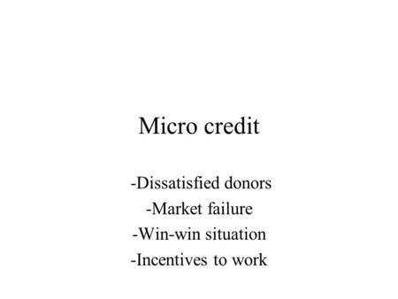Micro credit -Dissatisfied donors -Market failure -Win-win situation -Incentives to work.