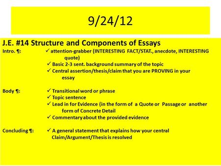 9/24/12 J.E. #14 Structure and Components of Essays Intro. ¶:  attention-grabber (INTERESTING FACT/STAT., anecdote, INTERESTING quote)  Basic 2-3 sent.