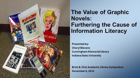 The Value of Graphic Novels: Furthering the Cause of Information Literacy Presented by: Cheryl Blevens Cunningham Memorial Library Indiana State University.