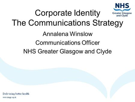 Corporate Identity The Communications Strategy Annalena Winslow Communications Officer NHS Greater Glasgow and Clyde.
