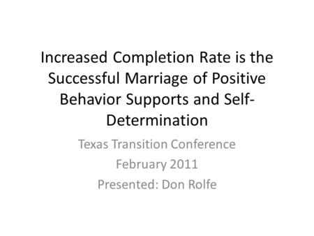 Increased Completion Rate is the Successful Marriage of Positive Behavior Supports and Self- Determination Texas Transition Conference February 2011 Presented: