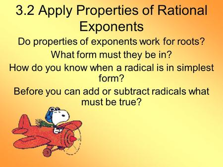 3.2 Apply Properties of Rational Exponents Do properties of exponents work for roots? What form must they be in? How do you know when a radical is in simplest.