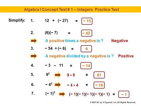 Algebra I Concept Test # 1 – Integers Practice Test − 15 A positive times a negative is ? = Simplify: 1.12 + (− 27) − 42 = 2.(6)(− 7) Negative 9 = 3.−