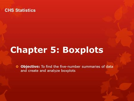 Chapter 5: Boxplots  Objective: To find the five-number summaries of data and create and analyze boxplots CHS Statistics.