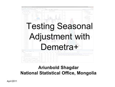 April 2011 Testing Seasonal Adjustment with Demetra+ Ariunbold Shagdar National Statistical Office, Mongolia.