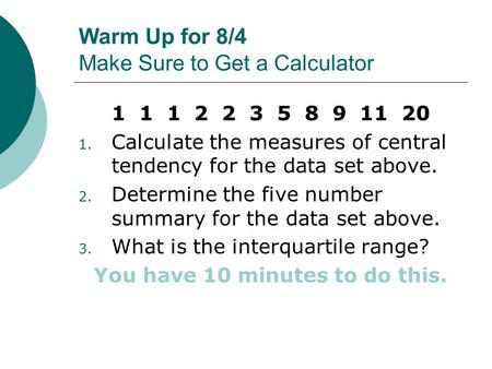 Warm Up for 8/4 Make Sure to Get a Calculator 1 1 1 2 2 3 5 8 9 11 20 1. Calculate the measures of central tendency for the data set above. 2. Determine.