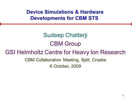 1 Device Simulations & Hardware Developments for CBM STS Sudeep Chatterji CBM Group GSI Helmholtz Centre for Heavy Ion Research CBM Collaboration Meeting,