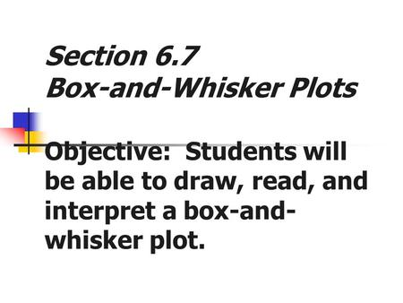 Section 6.7 Box-and-Whisker Plots Objective: Students will be able to draw, read, and interpret a box-and- whisker plot.