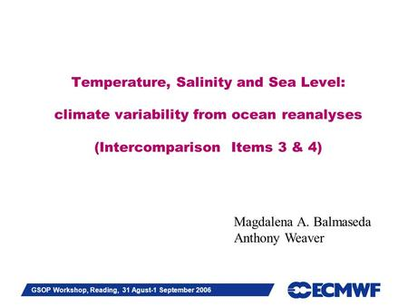 Slide 1 GSOP Workshop, Reading, 31 Agust-1 September 2006 Temperature, Salinity and Sea Level: climate variability from ocean reanalyses (Intercomparison.