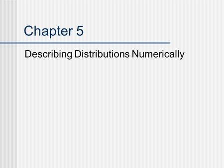 Chapter 5 Describing Distributions Numerically. Describing the Distribution Center Median (.5 quartile, 2nd quartile, 50th percentile) Mean Spread Range.