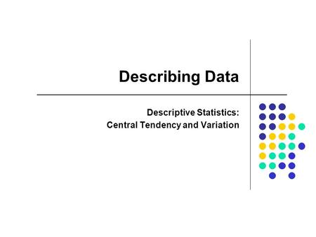 Describing Data Descriptive Statistics: Central Tendency and Variation.