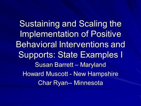 Sustaining and Scaling the Implementation of Positive Behavioral Interventions and Supports: State Examples I Susan Barrett – Maryland Howard Muscott -