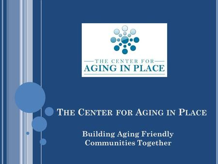 T HE C ENTER FOR A GING IN P LACE Building Aging Friendly Communities Together.