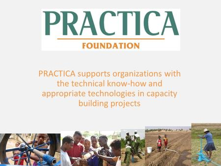 PRACTICA supports organizations with the technical know-how and appropriate technologies in capacity building projects.