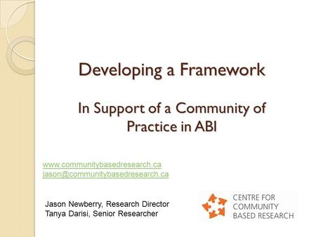 Developing a Framework In Support of a Community of Practice in ABI Jason Newberry, Research Director Tanya Darisi, Senior Researcher www.communitybasedresearch.ca.