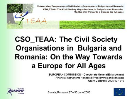 Sovata, Romania, 27 – 30 June 2006 CSO_TEAA: The Civil Society Organisations in Bulgaria and Romania: On the Way Towards a Europe for All Ages EUROPEAN.