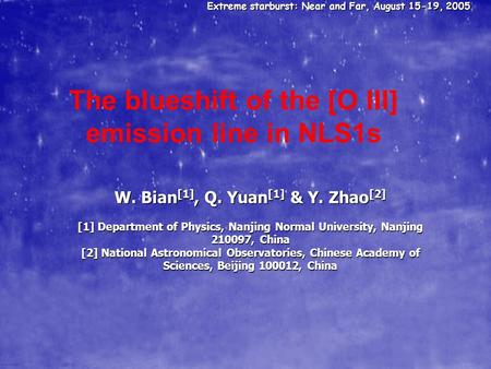Extreme starburst: Near and Far, August 15-19, 2005 The blueshift of the [O III] emission line in NLS1s W. Bian [1], Q. Yuan [1] & Y. Zhao [2] [1] Department.