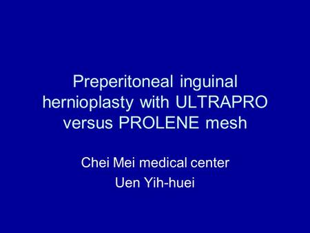 Preperitoneal inguinal hernioplasty with ULTRAPRO versus PROLENE mesh Chei Mei medical center Uen Yih-huei.