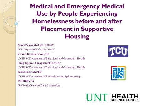 Medical and Emergency Medical Use by People Experiencing Homelessness before and after Placement in Supportive Housing James Petrovich, PhD, LMSW TCU Department.