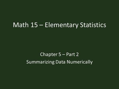Math 15 – Elementary Statistics Chapter 5 – Part 2 Summarizing Data Numerically.