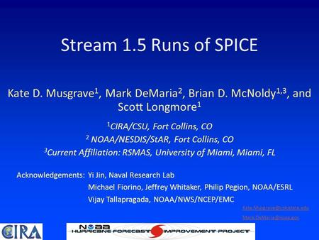 Stream 1.5 Runs of SPICE Kate D. Musgrave 1, Mark DeMaria 2, Brian D. McNoldy 1,3, and Scott Longmore 1 1 CIRA/CSU, Fort Collins, CO 2 NOAA/NESDIS/StAR,