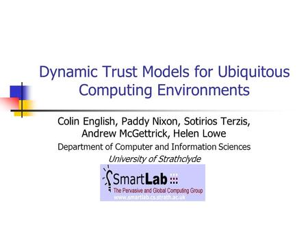 Dynamic Trust Models for Ubiquitous Computing Environments Colin English, Paddy Nixon, Sotirios Terzis, Andrew McGettrick, Helen Lowe Department of Computer.