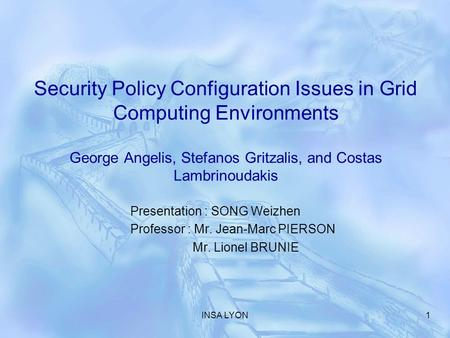 INSA LYON1 Security Policy Configuration Issues in Grid Computing Environments George Angelis, Stefanos Gritzalis, and Costas Lambrinoudakis Presentation.