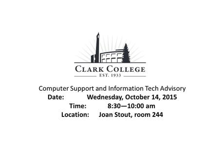 Computer Support and Information Tech Advisory Date: Wednesday, October 14, 2015 Time: 8:30—10:00 am Location: Joan Stout, room 244.
