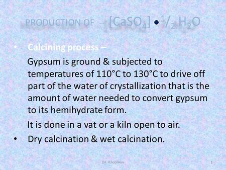 PRODUCTION OF -- [CaSO 4 ] 1 / 2 H 2 O Calcining process – Gypsum is ground & subjected to temperatures of 110°C to 130°C to drive off part of the water.