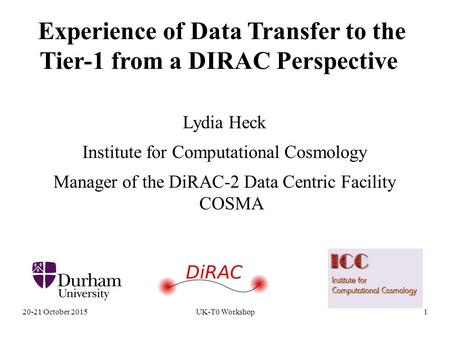 20-21 October 2015UK-T0 Workshop1 Experience of Data Transfer to the Tier-1 from a DIRAC Perspective Lydia Heck Institute for Computational Cosmology Manager.