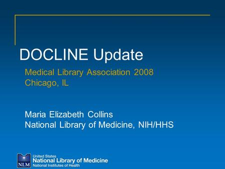 Medical Library Association 2008 Chicago, IL Maria Elizabeth Collins National Library of Medicine, NIH/HHS DOCLINE Update.