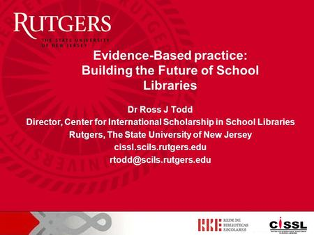 Dr Ross J Todd Director, Center for International Scholarship in School Libraries Rutgers, The State University of New Jersey cissl.scils.rutgers.edu