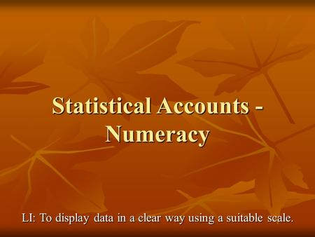 Statistical Accounts - Numeracy LI: To display data in a clear way using a suitable scale.