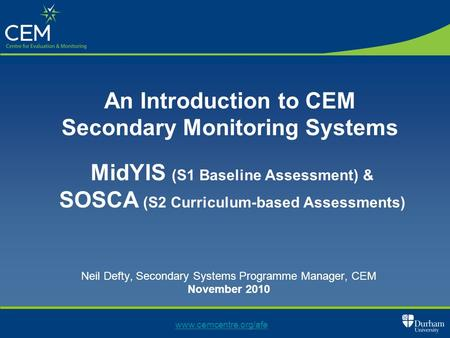 Neil Defty, Secondary Systems Programme Manager, CEM November 2010 www.cemcentre.org/afe An Introduction to CEM Secondary Monitoring Systems MidYIS (S1.