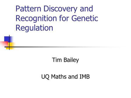 Pattern Discovery and Recognition for Genetic Regulation Tim Bailey UQ Maths and IMB.