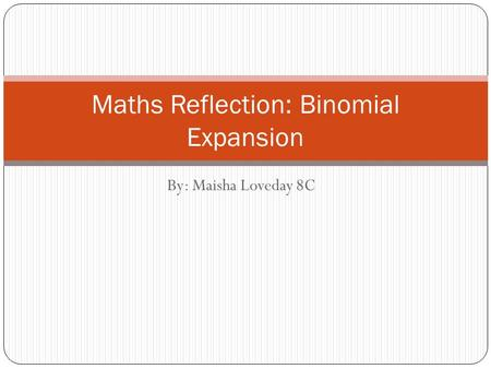By: Maisha Loveday 8C Maths Reflection: Binomial Expansion.