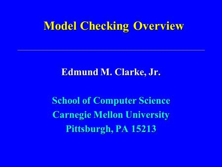 Model Checking Overview Edmund M. Clarke, Jr. School of Computer Science Carnegie Mellon University Pittsburgh, PA 15213.