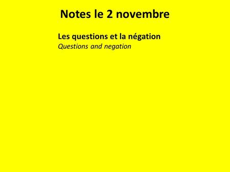 Notes le 2 novembre Les questions et la négation Questions and negation.