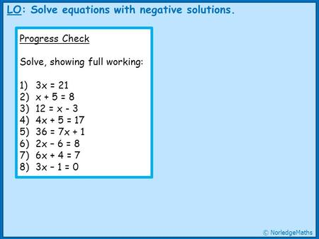 LO: Solve equations with negative solutions. Progress Check Solve, showing full working: 1)3x = 21 2)x + 5 = 8 3)12 = x - 3 4)4x + 5 = 17 5)36 = 7x + 1.